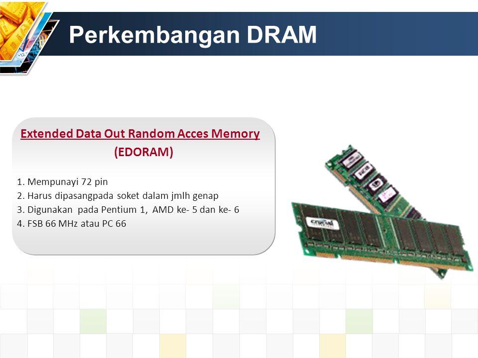 Perkembangan DRAM Extended Data Out Random Acces Memory (EDORAM) 1. Mempunayi 72 pin 2. Harus dipasangpada soket dalam jmlh genap 3. Digunakan pada Pe