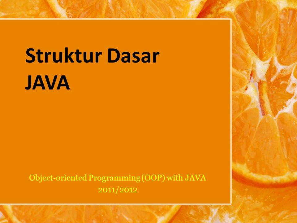 Struktur Dasar JAVA Object-oriented Programming (OOP) with JAVA 2011/2012
