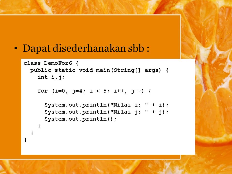 Dapat disederhanakan sbb : class DemoFor6 { public static void main(String[] args) { int i,j; for (i=0, j=4; i < 5; i++, j--) { System.out.println(