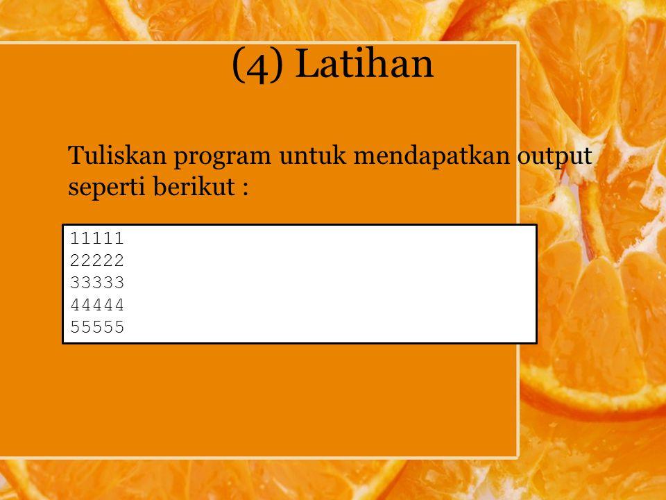 (4) Latihan Tuliskan program untuk mendapatkan output seperti berikut : 11111 22222 33333 44444 55555