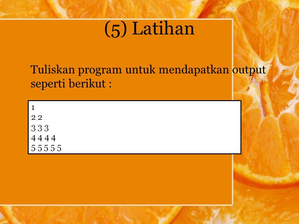 (5) Latihan Tuliskan program untuk mendapatkan output seperti berikut : 1 2 3 3 3 4 4 5 5 5 5 5