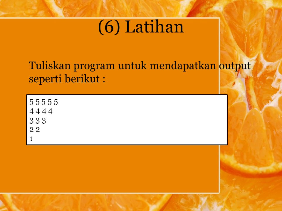 (6) Latihan Tuliskan program untuk mendapatkan output seperti berikut : 5 5 5 5 5 4 4 3 3 3 2 1