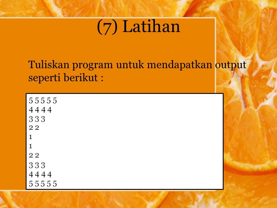(7) Latihan Tuliskan program untuk mendapatkan output seperti berikut : 5 5 5 5 5 4 4 3 3 3 2 1 2 3 3 3 4 4 5 5 5 5 5
