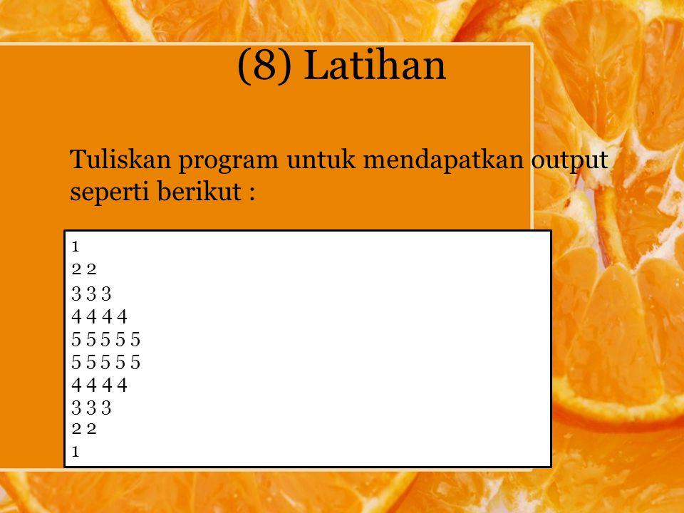 (8) Latihan Tuliskan program untuk mendapatkan output seperti berikut : 1 2 3 3 3 4 4 5 5 5 5 5 4 4 3 3 3 2 1
