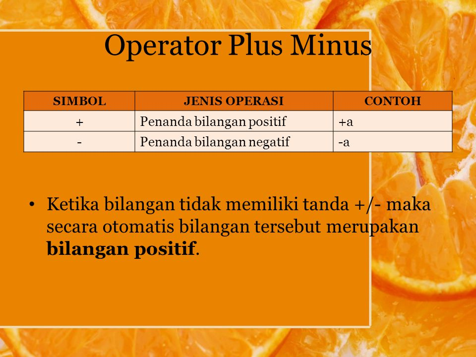 Operator Plus Minus Ketika bilangan tidak memiliki tanda +/- maka secara otomatis bilangan tersebut merupakan bilangan positif.