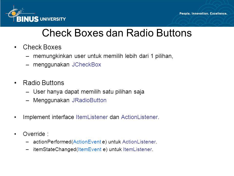 Check Boxes dan Radio Buttons Check Boxes –memungkinkan user untuk memilih lebih dari 1 pilihan, –menggunakan JCheckBox Radio Buttons –User hanya dapat memilih satu pilihan saja –Menggunakan JRadioButton Implement interface ItemListener dan ActionListener.