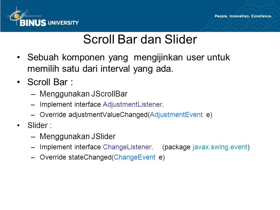 Scroll Bar dan Slider Sebuah komponen yang mengijinkan user untuk memilih satu dari interval yang ada. Scroll Bar : –Menggunakan JScrollBar –Implement