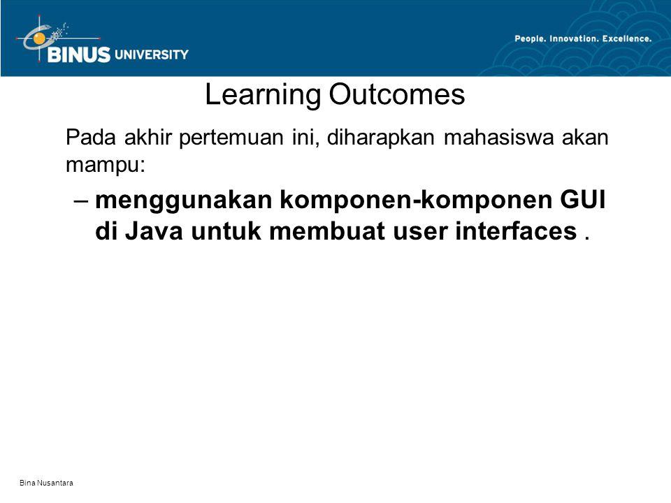 Bina Nusantara Learning Outcomes Pada akhir pertemuan ini, diharapkan mahasiswa akan mampu: –menggunakan komponen-komponen GUI di Java untuk membuat user interfaces.