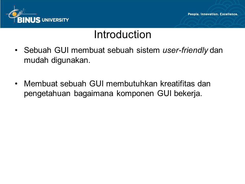 Introduction Sebuah GUI membuat sebuah sistem user-friendly dan mudah digunakan. Membuat sebuah GUI membutuhkan kreatifitas dan pengetahuan bagaimana