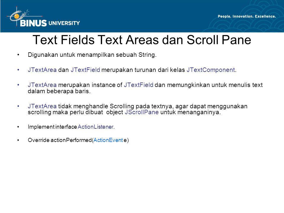 Text Fields Text Areas dan Scroll Pane Digunakan untuk menampilkan sebuah String. JTextArea dan JTextField merupakan turunan dari kelas JTextComponent