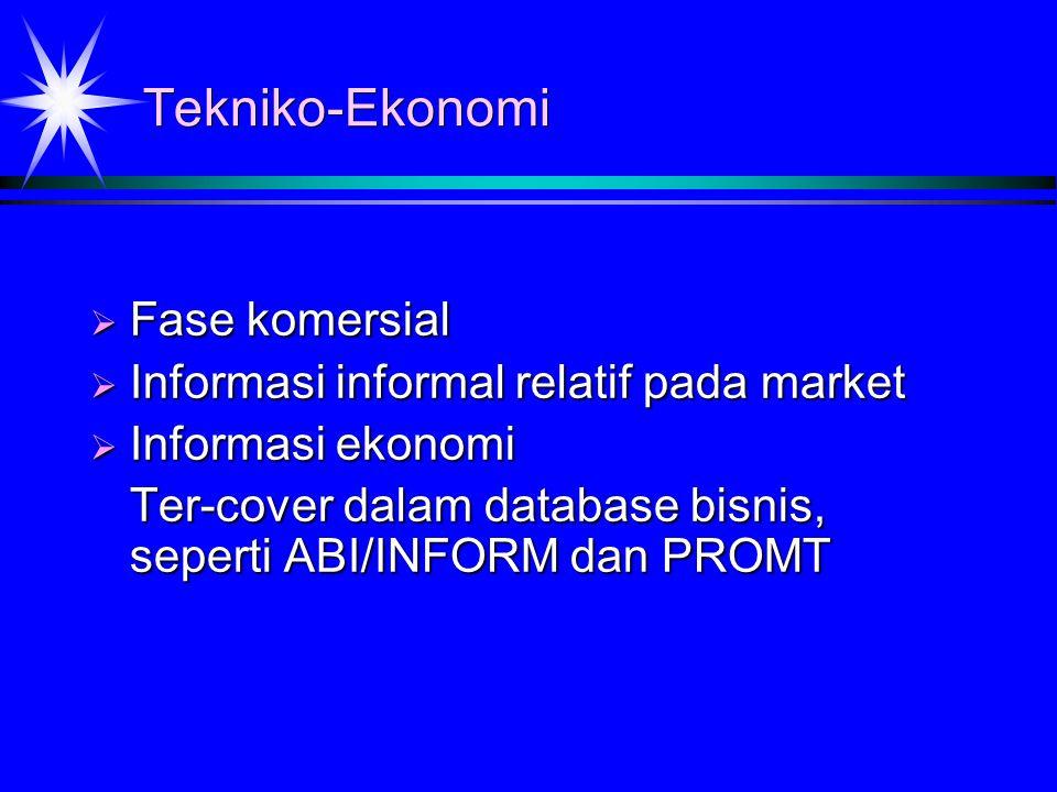 Tekniko-Ekonomi  Fase komersial  Informasi informal relatif pada market  Informasi ekonomi Ter-cover dalam database bisnis, seperti ABI/INFORM dan PROMT