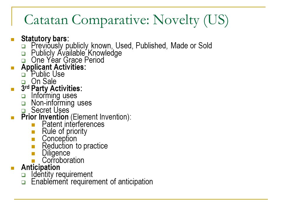 Catatan Comparative: Novelty (US) Statutory bars:  Previously publicly known, Used, Published, Made or Sold  Publicly Available Knowledge  One Year Grace Period Applicant Activities:  Public Use  On Sale 3 rd Party Activities:  Informing uses  Non-informing uses  Secret Uses Prior Invention (Element Invention): Patent interferences Rule of priority Conception Reduction to practice Diligence Corroboration Anticipation  Identity requirement  Enablement requirement of anticipation
