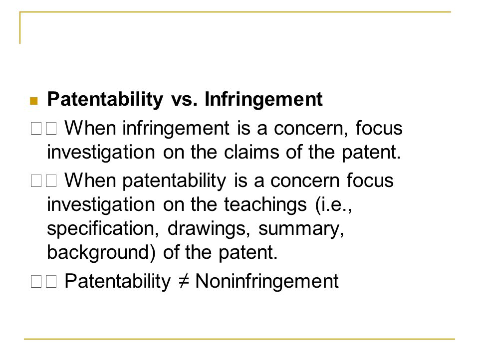 Patentability vs. Infringement When infringement is a concern, focus investigation on the claims of the patent. When patentability is a concern focus