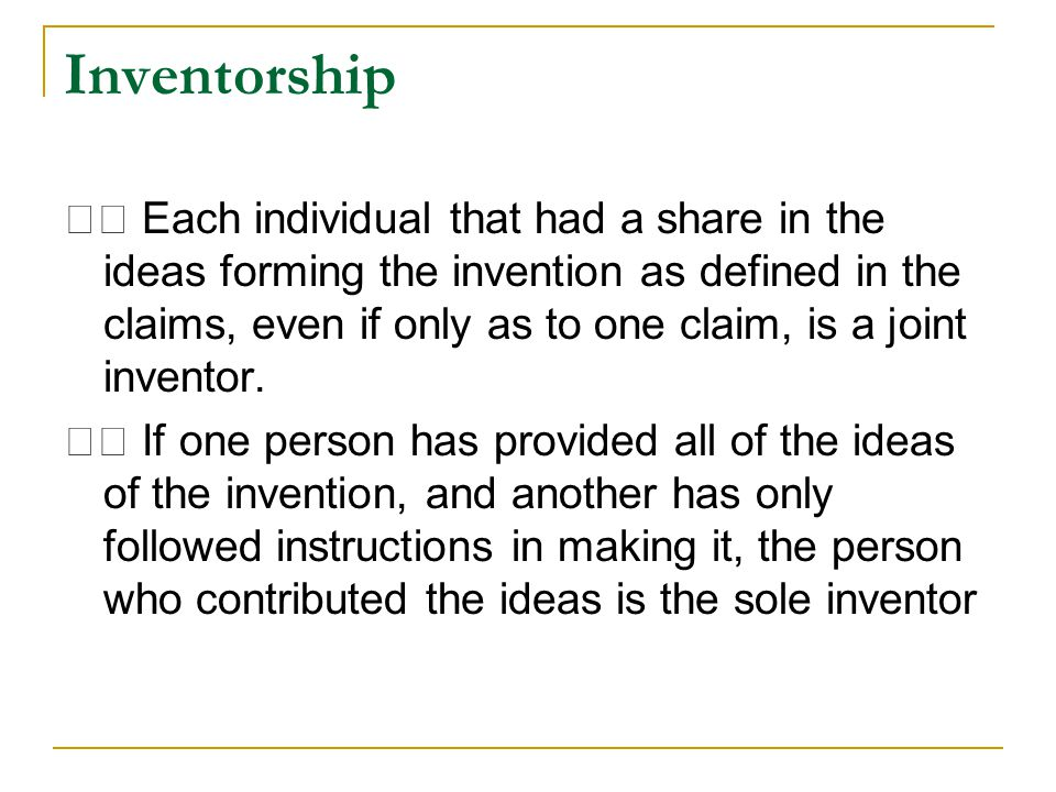 Inventorship Each individual that had a share in the ideas forming the invention as defined in the claims, even if only as to one claim, is a joint inventor.
