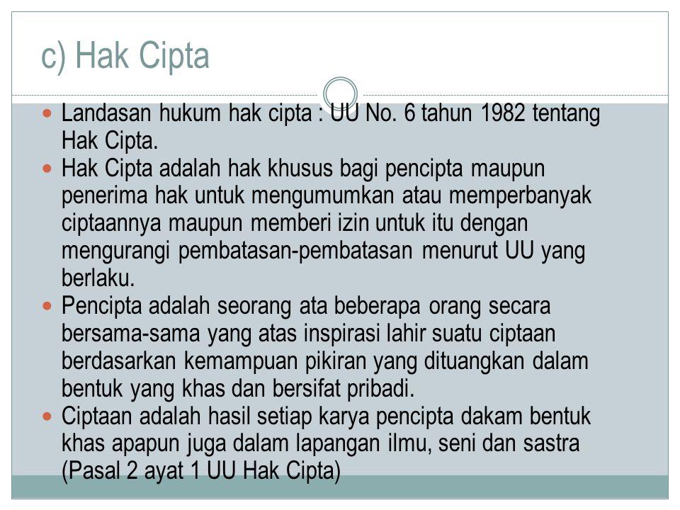 c) Hak Cipta Landasan hukum hak cipta : UU No. 6 tahun 1982 tentang Hak Cipta. Hak Cipta adalah hak khusus bagi pencipta maupun penerima hak untuk men