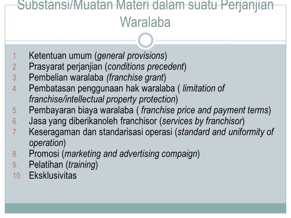 Substansi/Muatan Materi dalam suatu Perjanjian Waralaba 1. Ketentuan umum ( general provisions ) 2. Prasyarat perjanjian ( conditions precedent ) 3. P