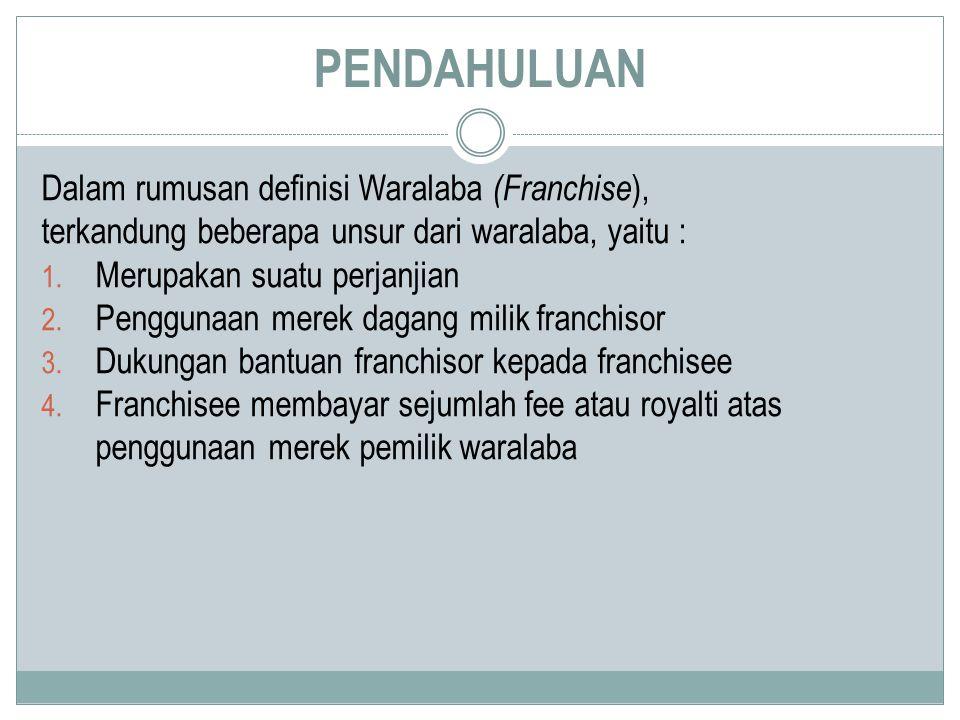 PENDAHULUAN Dalam rumusan definisi Waralaba (Franchise ), terkandung beberapa unsur dari waralaba, yaitu : 1. Merupakan suatu perjanjian 2. Penggunaan