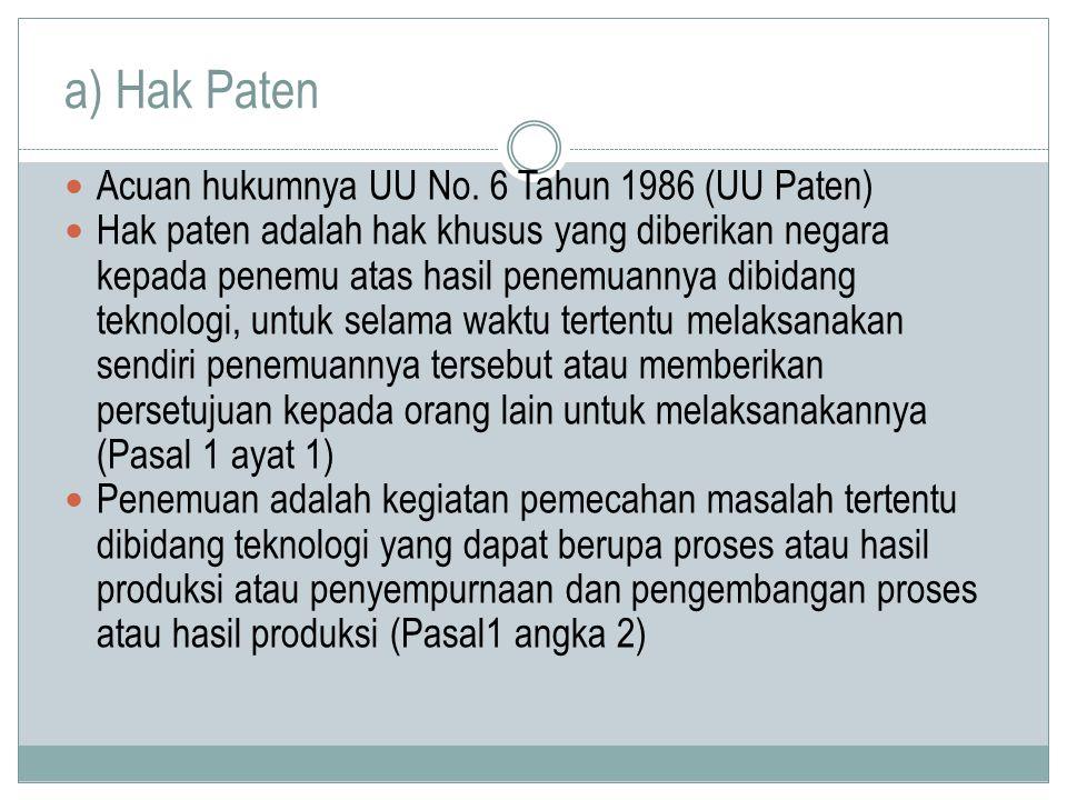 a) Hak Paten Acuan hukumnya UU No. 6 Tahun 1986 (UU Paten) Hak paten adalah hak khusus yang diberikan negara kepada penemu atas hasil penemuannya dibi