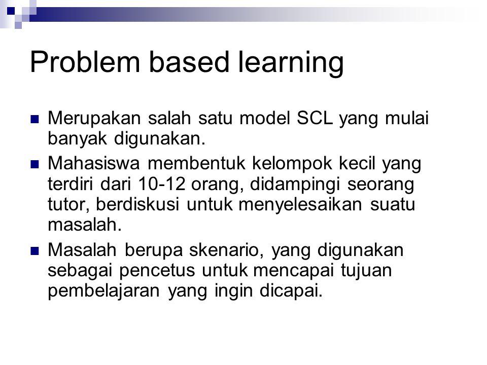 Problem based learning Merupakan salah satu model SCL yang mulai banyak digunakan. Mahasiswa membentuk kelompok kecil yang terdiri dari 10-12 orang, d
