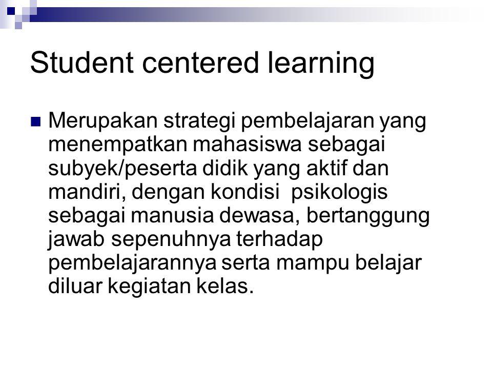 Student centered learning Merupakan strategi pembelajaran yang menempatkan mahasiswa sebagai subyek/peserta didik yang aktif dan mandiri, dengan kondi