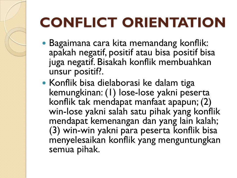 CONFLICT ORIENTATION Bagaimana cara kita memandang konflik: apakah negatif, positif atau bisa positif bisa juga negatif. Bisakah konflik membuahkan un