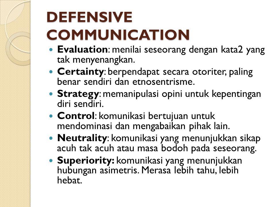DEFENSIVE COMMUNICATION Evaluation: menilai seseorang dengan kata2 yang tak menyenangkan. Certainty: berpendapat secara otoriter, paling benar sendiri