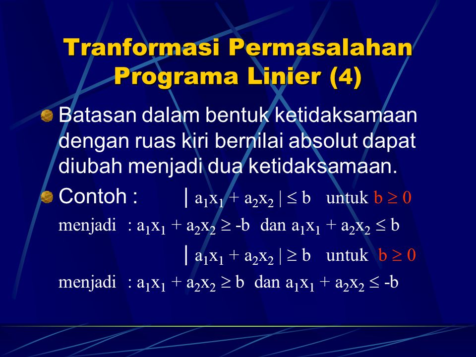 Transformasi Ketidaksamaan  Persamaan Untuk penyelesaian masalah programa linier, pembatas yang berbentuk ketidaksamaan harus dirubah menjadi persamaan.