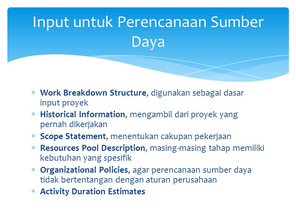  Sumber input dan teknik untuk menentukan kebutuhan sumber daya Kebutuhan Sumber Daya Inputs : -WBS -Historical Informations -Scope statements -Resources Description -Organization policies -Duration statements Resources Requierements Tools and Techniques Expert Judgment Alternatives Identification Project Management Software