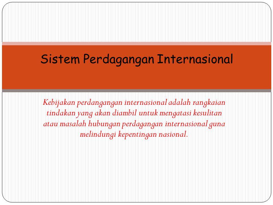 Sistem Perdagangan Internasional Kebijakan perdangangan internasional adalah rangkaian tindakan yang akan diambil untuk mengatasi kesulitan atau masal
