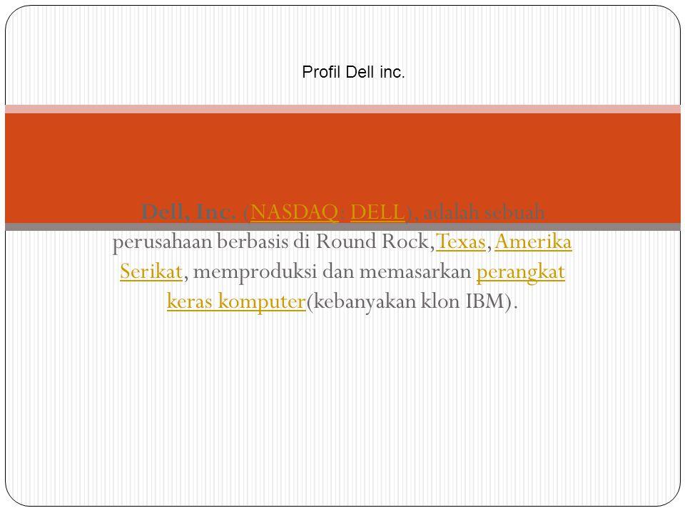 Profil Dell inc. Dell, Inc. (NASDAQ: DELL), adalah sebuah perusahaan berbasis di Round Rock,Texas, Amerika Serikat, memproduksi dan memasarkan perangk