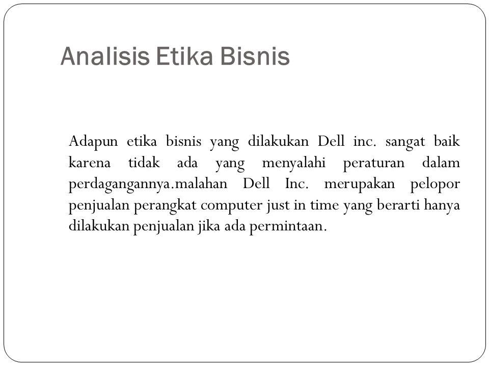 Analisis Etika Bisnis Adapun etika bisnis yang dilakukan Dell inc. sangat baik karena tidak ada yang menyalahi peraturan dalam perdagangannya.malahan