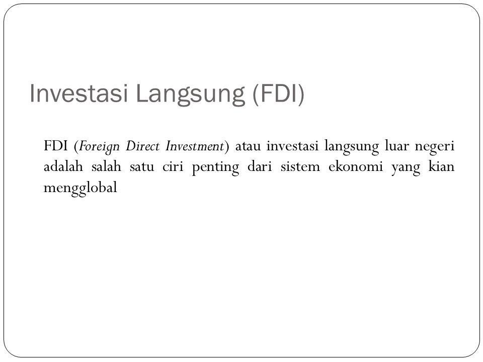 Investasi Langsung (FDI) FDI (Foreign Direct Investment) atau investasi langsung luar negeri adalah salah satu ciri penting dari sistem ekonomi yang k