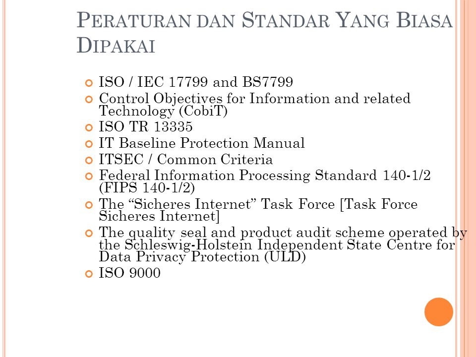 P ERATURAN DAN S TANDAR Y ANG B IASA D IPAKAI ISO / IEC 17799 and BS7799 Control Objectives for Information and related Technology (CobiT) ISO TR 13335 IT Baseline Protection Manual ITSEC / Common Criteria Federal Information Processing Standard 140-1/2 (FIPS 140-1/2) The Sicheres Internet Task Force [Task Force Sicheres Internet] The quality seal and product audit scheme operated by the Schleswig-Holstein Independent State Centre for Data Privacy Protection (ULD) ISO 9000