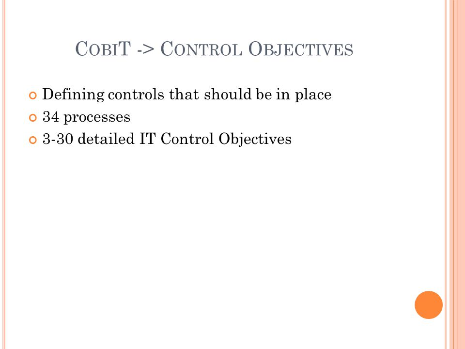 C OBI T -> C ONTROL O BJECTIVES Defining controls that should be in place 34 processes 3-30 detailed IT Control Objectives