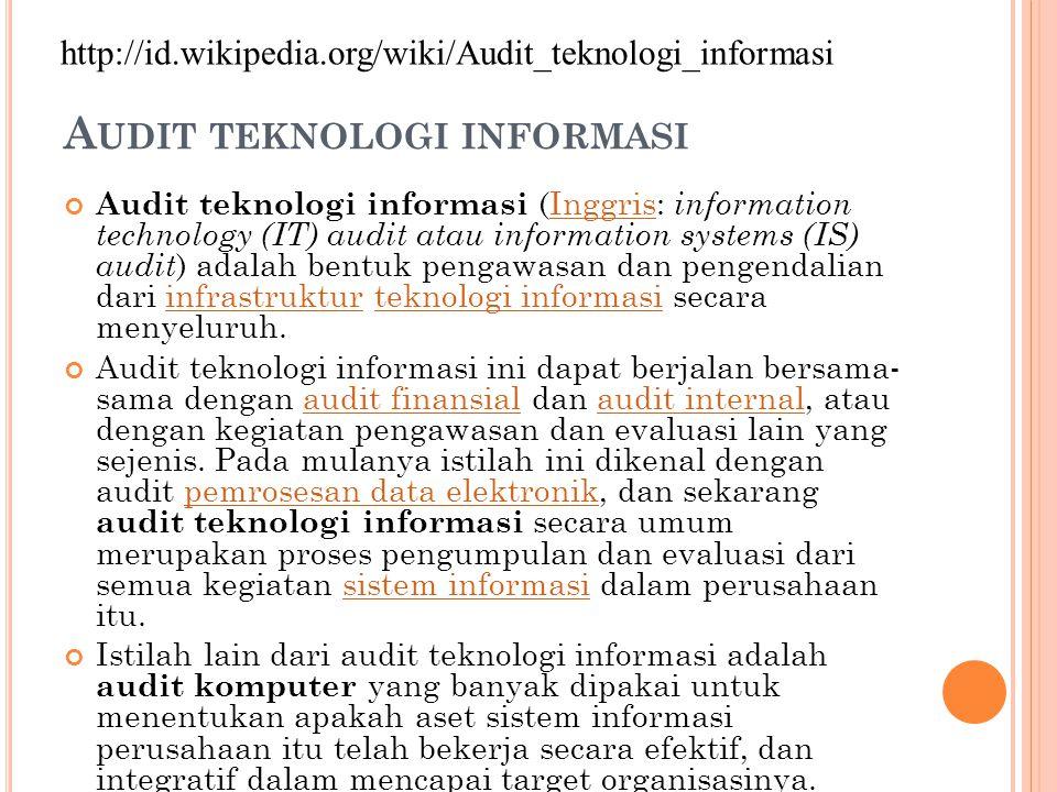 A UDIT TEKNOLOGI INFORMASI Audit teknologi informasi (Inggris: information technology (IT) audit atau information systems (IS) audit ) adalah bentuk pengawasan dan pengendalian dari infrastruktur teknologi informasi secara menyeluruh.Inggrisinfrastrukturteknologi informasi Audit teknologi informasi ini dapat berjalan bersama- sama dengan audit finansial dan audit internal, atau dengan kegiatan pengawasan dan evaluasi lain yang sejenis.