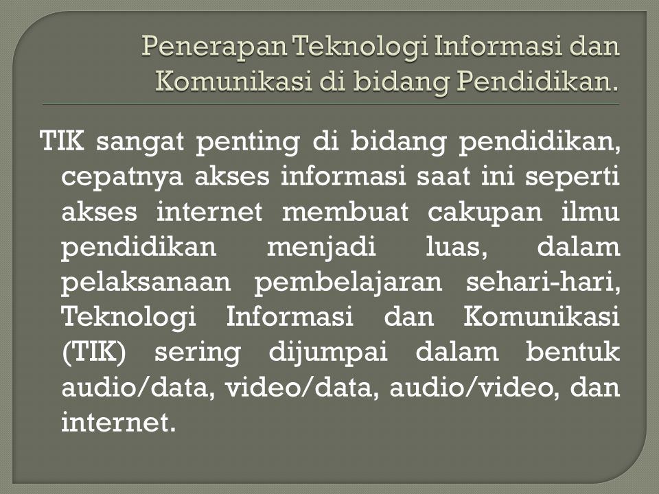 TIK sangat penting di bidang pendidikan, cepatnya akses informasi saat ini seperti akses internet membuat cakupan ilmu pendidikan menjadi luas, dalam