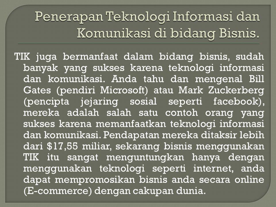 TIK juga bermanfaat dalam bidang bisnis, sudah banyak yang sukses karena teknologi informasi dan komunikasi. Anda tahu dan mengenal Bill Gates (pendir