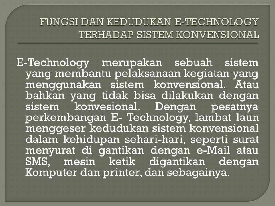 E-Technology merupakan sebuah sistem yang membantu pelaksanaan kegiatan yang menggunakan sistem konvensional. Atau bahkan yang tidak bisa dilakukan de