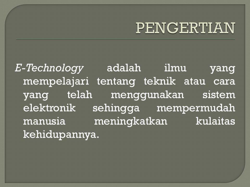 E-Technology adalah ilmu yang mempelajari tentang teknik atau cara yang telah menggunakan sistem elektronik sehingga mempermudah manusia meningkatkan