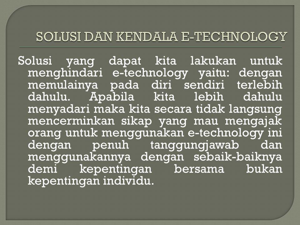 Solusi yang dapat kita lakukan untuk menghindari e-technology yaitu: dengan memulainya pada diri sendiri terlebih dahulu. Apabila kita lebih dahulu me
