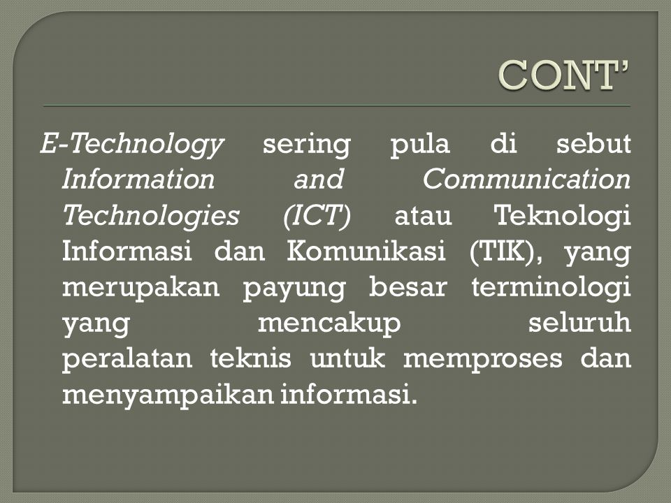 E-Technology sering pula di sebut Information and Communication Technologies (ICT) atau Teknologi Informasi dan Komunikasi (TIK), yang merupakan payun