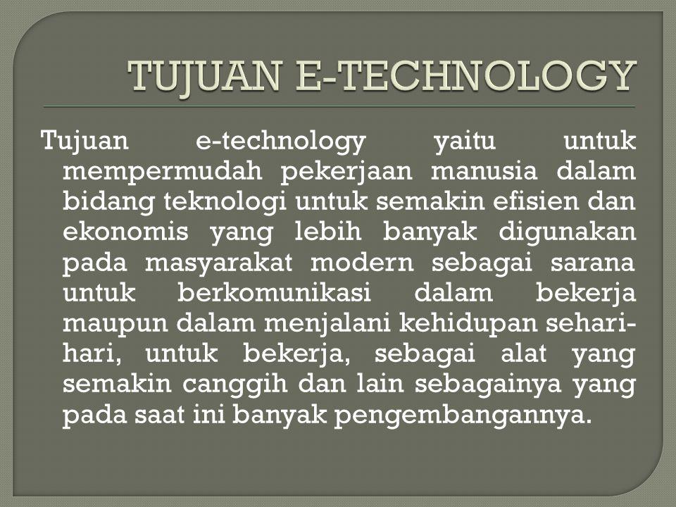 Tujuan e-technology yaitu untuk mempermudah pekerjaan manusia dalam bidang teknologi untuk semakin efisien dan ekonomis yang lebih banyak digunakan pa