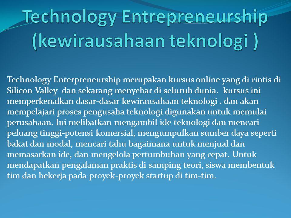 Technology Enterpreneurship merupakan kursus online yang di rintis di Silicon Valley dan sekarang menyebar di seluruh dunia.