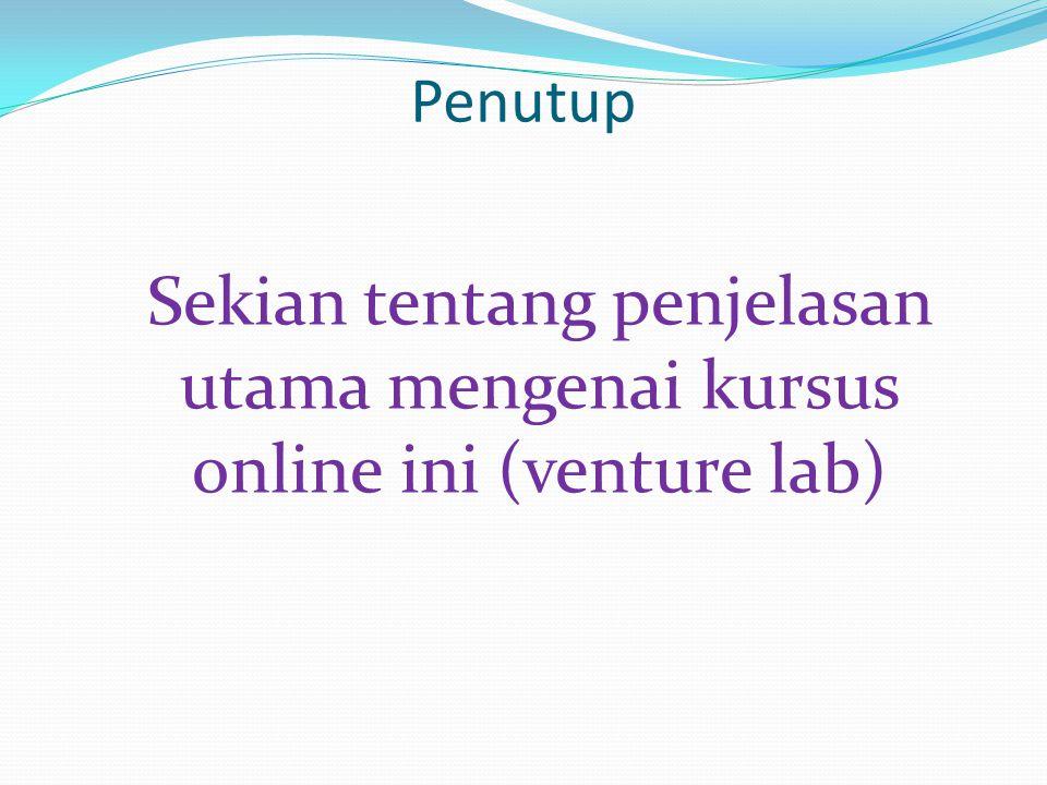 Penutup Sekian tentang penjelasan utama mengenai kursus online ini (venture lab)