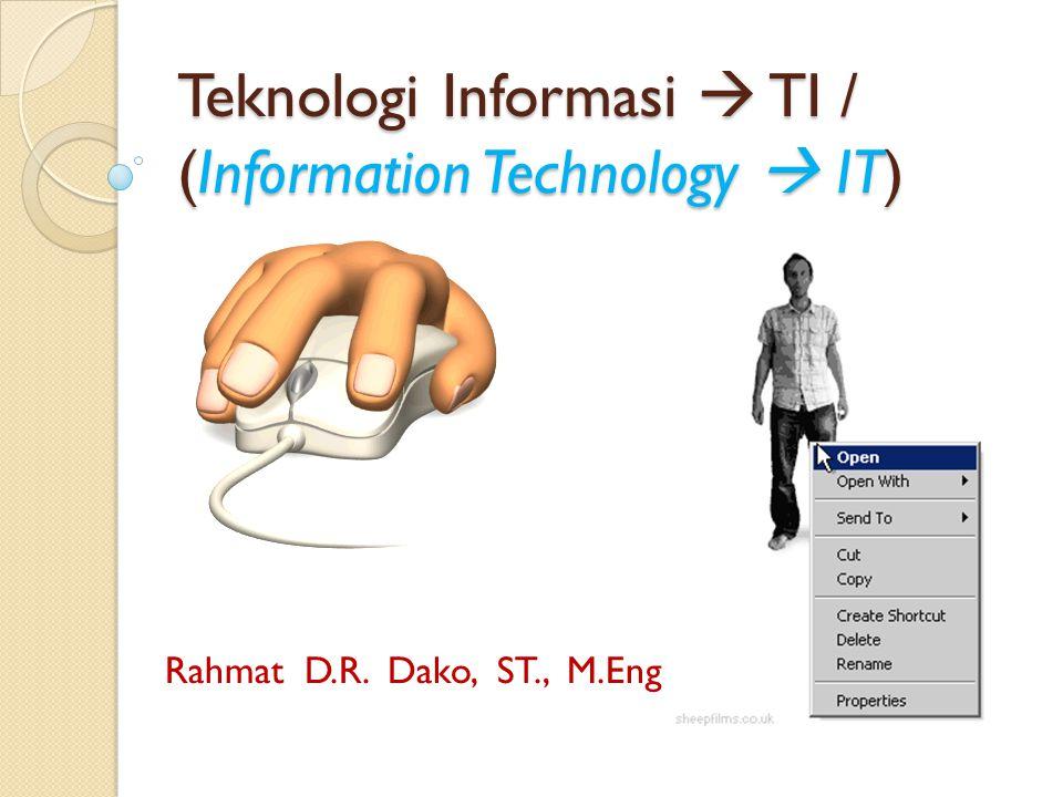 Teknologi Informasi  TI / (Information Technology  IT) Rahmat D.R. Dako, ST., M.Eng