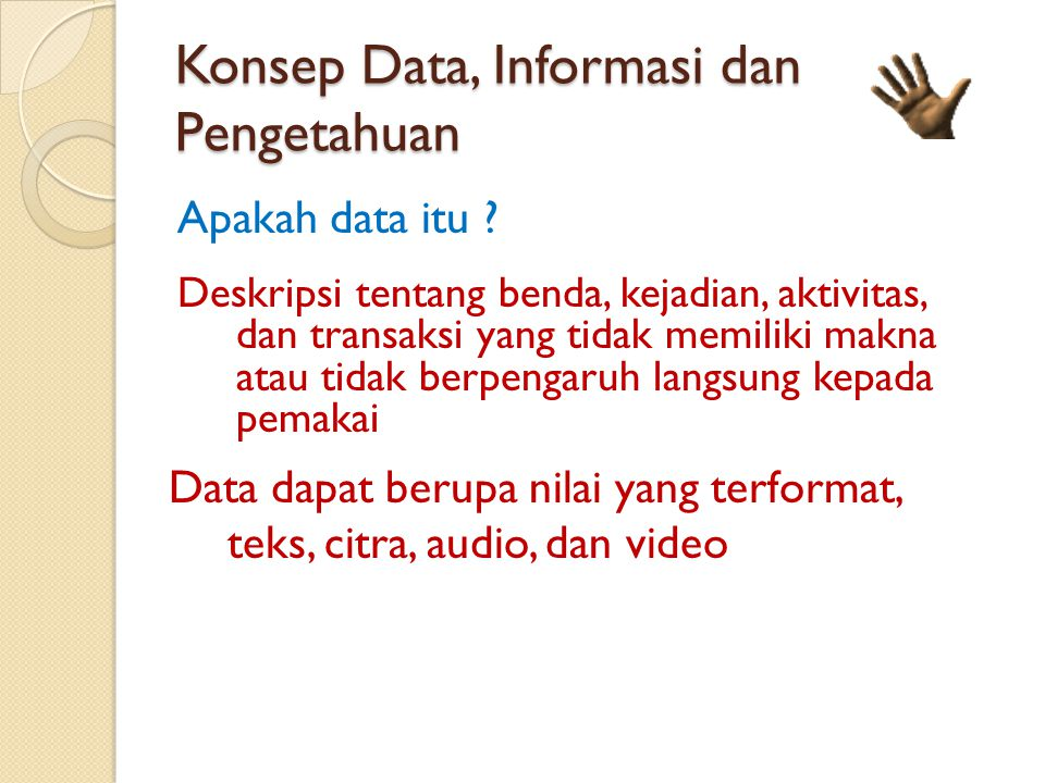 Konsep Data, Informasi dan Pengetahuan Apakah data itu ? Deskripsi tentang benda, kejadian, aktivitas, dan transaksi yang tidak memiliki makna atau ti