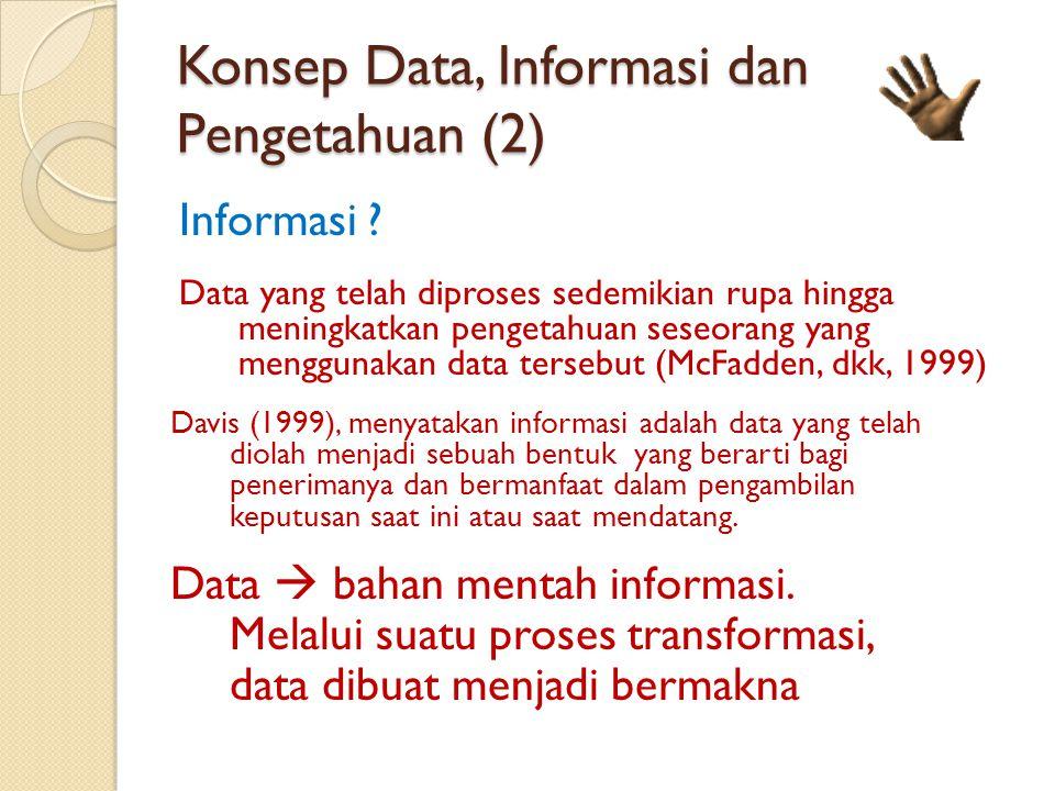 Konsep Data, Informasi dan Pengetahuan (2) Informasi ? Data yang telah diproses sedemikian rupa hingga meningkatkan pengetahuan seseorang yang menggun