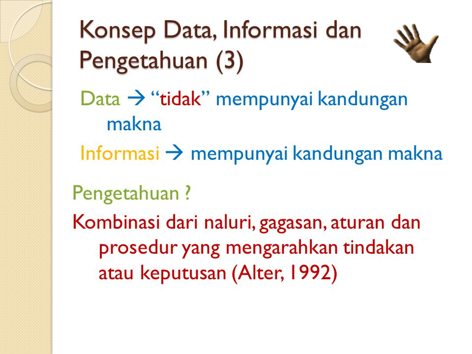 Konsep Data, Informasi dan Pengetahuan (3) Data  tidak mempunyai kandungan makna Informasi  mempunyai kandungan makna Pengetahuan .