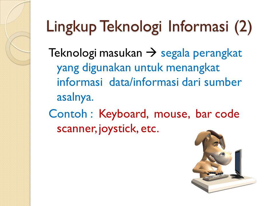 Lingkup Teknologi Informasi (2) Teknologi masukan  segala perangkat yang digunakan untuk menangkat informasi data/informasi dari sumber asalnya. Cont
