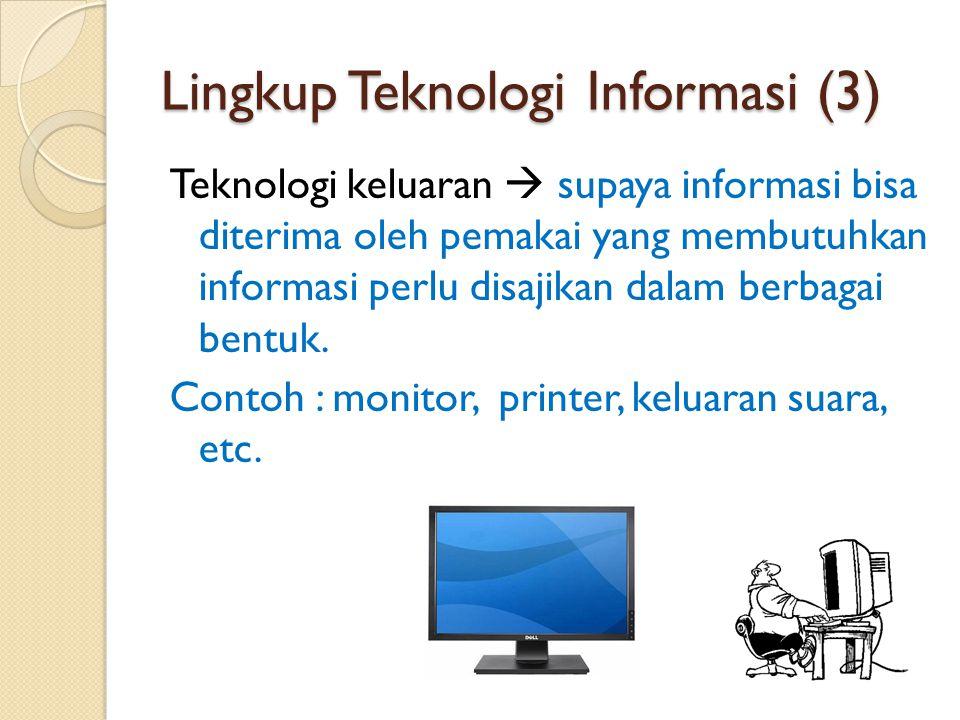 Lingkup Teknologi Informasi (3) Teknologi keluaran  supaya informasi bisa diterima oleh pemakai yang membutuhkan informasi perlu disajikan dalam berb